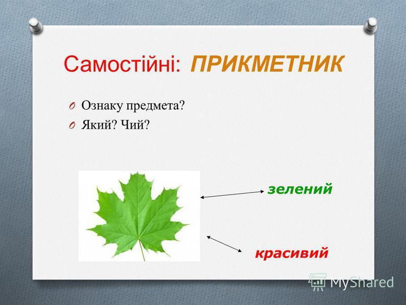 Самостійні: ПРИКМЕТНИК O Ознаку предмета? O Який? Чий? зелений красивий