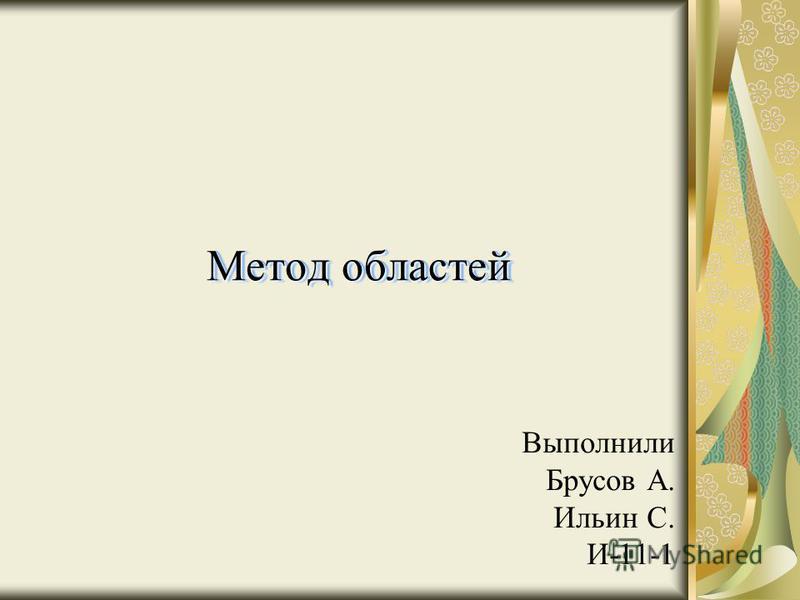 Метод областей Выполнили Брусов А. Ильин С. И-11-1