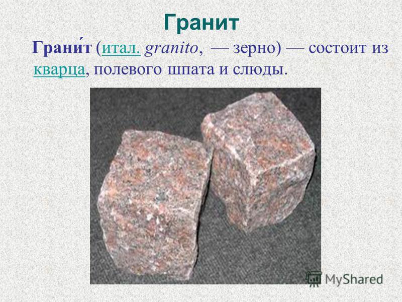 Гранит Грани́т (итал. granito, зерно) состоит из кварца, полевого шпата и слюды.итал. кварца