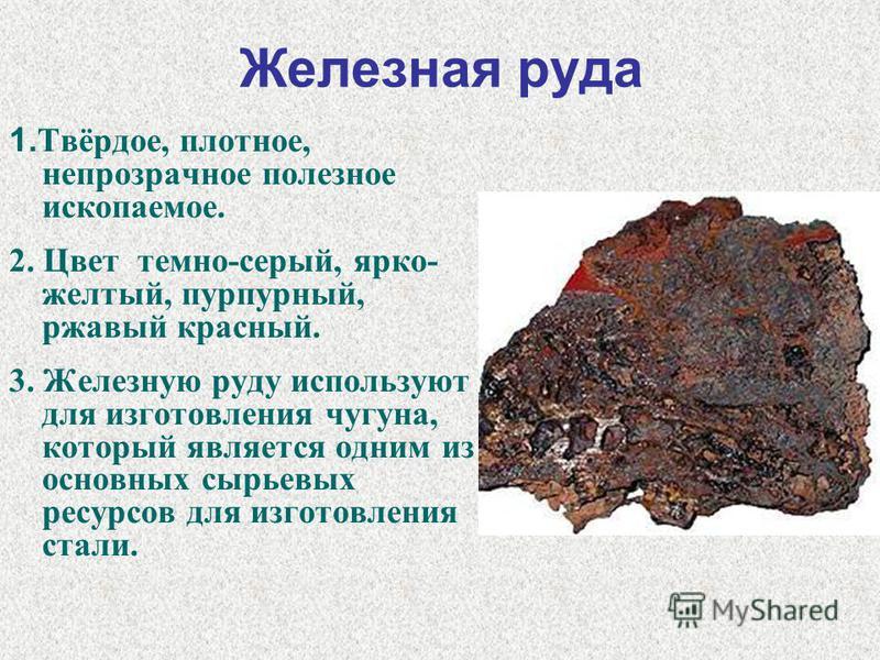 Железная руда 1. Твёрдое, плотное, непрозрачное полезное ископаемое. 2. Цвет темно-серый, ярко- желтый, пурпурный, ржавый красный. 3. Железную руду используют для изготовления чугуна, который является одним из основных сырьевых ресурсов для изготовле