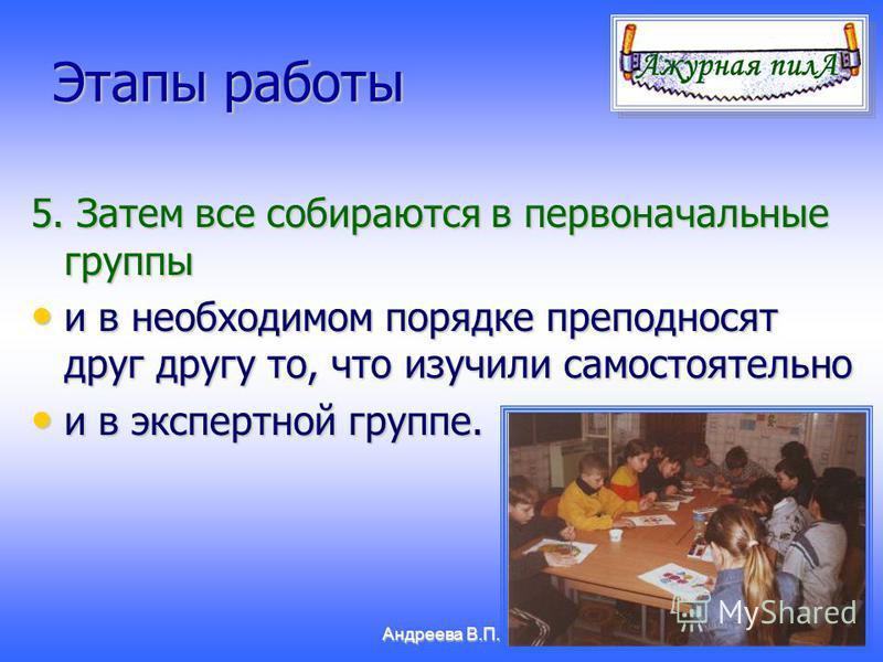 Андреева В.П. Этапы работы 5. Затем все собираются в первоначальные группы и в необходимом порядке преподносят друг другу то, что изучили самостоятельно и в необходимом порядке преподносят друг другу то, что изучили самостоятельно и в экспертной груп