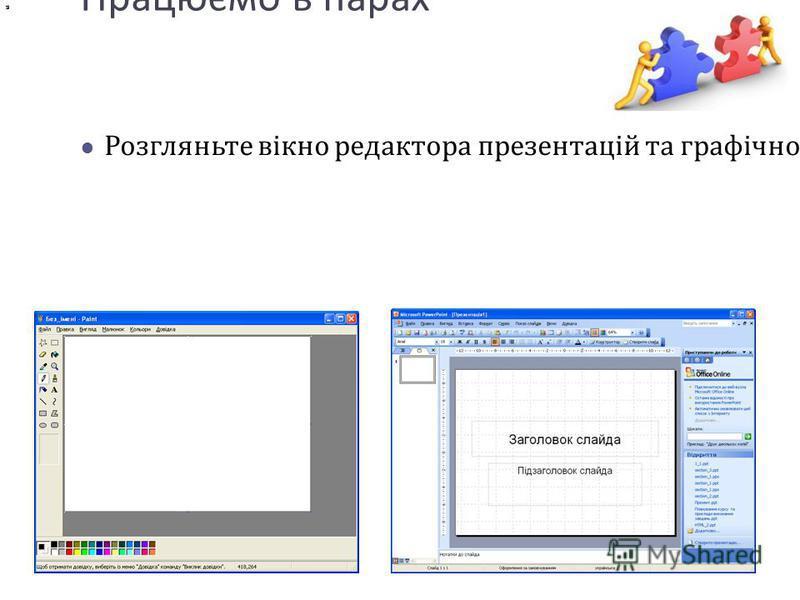 Працюємо в парах Розгляньте вікно редактора презентацій та графічного редактора. По черзі називайте та демонструйте спільні елементи вікна редактора презентацій та графічного редактора.