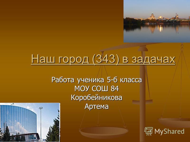 Наш город (343) в задачах Наш город (343) в задачах Работа ученика 5-б класса МОУ СОШ 84 Коробейникова Артема