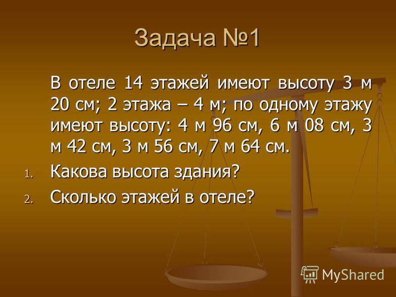 Задача 1 В отеле 14 этажей имеют высоту 3 м 20 см; 2 этажа – 4 м; по одному этажу имеют высоту: 4 м 96 см, 6 м 08 см, 3 м 42 см, 3 м 56 см, 7 м 64 см. 1. Какова высота здания? 2. Сколько этажей в отеле?