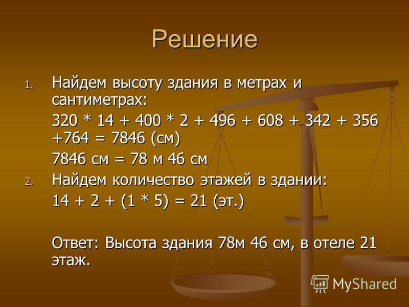 Решение 1. Найдем высоту здания в метрах и сантиметрах: 320 * 14 + 400 * 2 + 496 + 608 + 342 + 356 +764 = 7846 (см) 7846 см = 78 м 46 см 2. Найдем количество этажей в здании: 14 + 2 + (1 * 5) = 21 (эт.) Ответ: Высота здания 78 м 46 см, в отеле 21 эта
