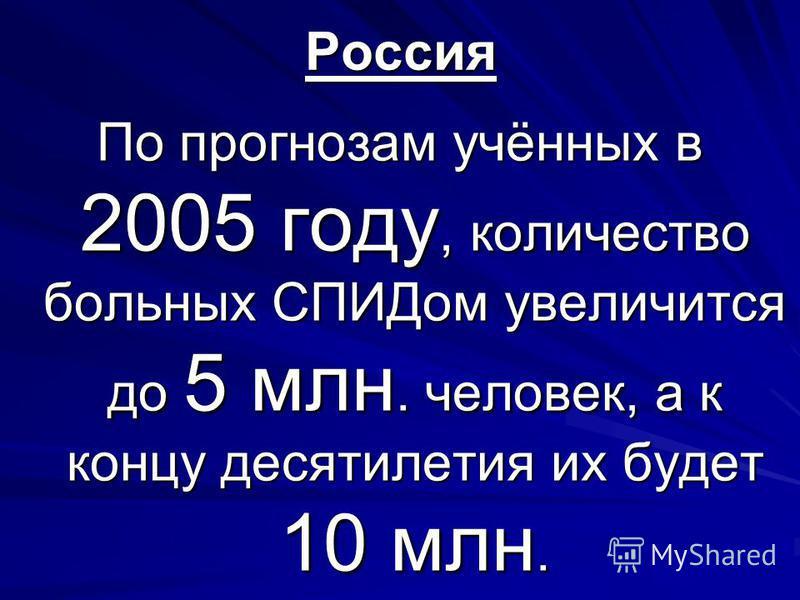 Россия По прогнозам учённых в 2005 году, количество больных СПИДом увеличится до 5 млн. человек, а к концу десятилетия их будет 10 млн.