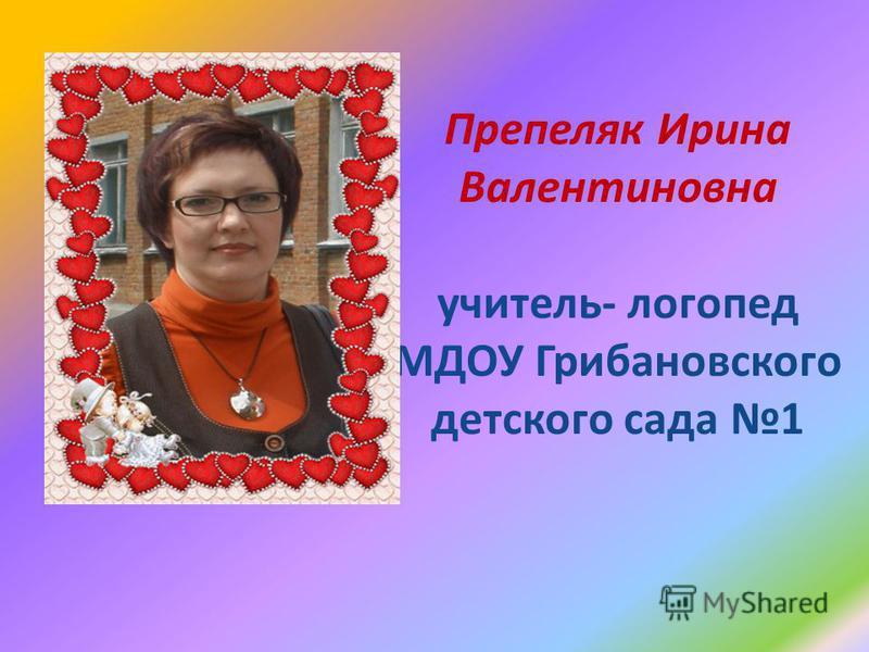 Препеляк Ирина Валентиновна учитель- логопед МДОУ Грибановского детского сада 1