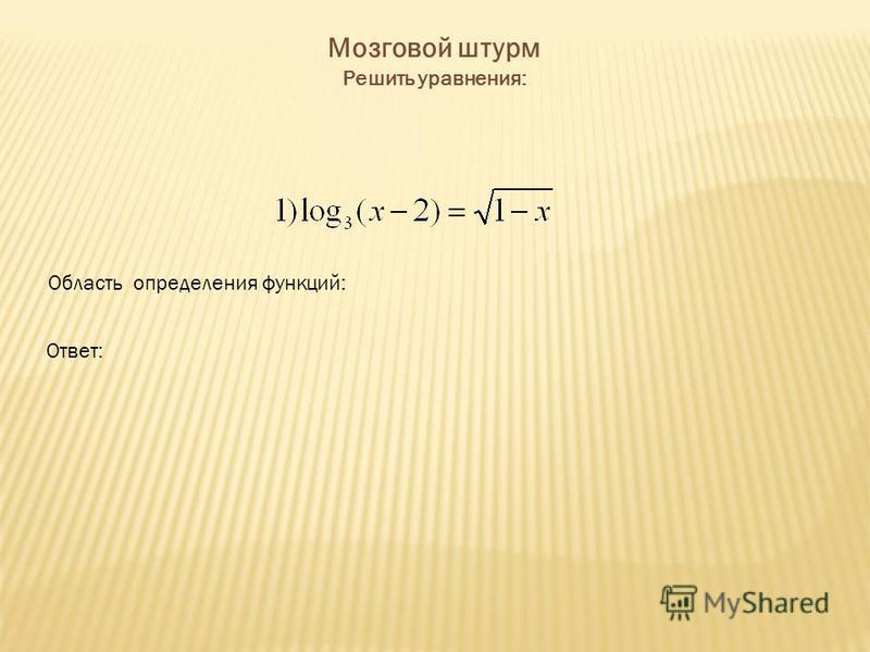 Мозговой штурм Решить уравнения: Область определения функций: Ответ: