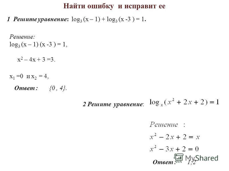 Найти ошибку и исправит ее 1 Решите уравнение: log 3 (х – 1) + log 3 (х -3 ) = 1. Решение: log 3 (х – 1) (х -3 ) = 1, х 2 – 4 х + 3 =3. х 1 =0 и х 2 = 4, Ответ : {0, 4}. 2 Решите уравнение: Ответ : 1;2