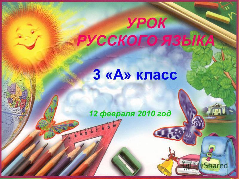 УРОК РУССКОГО ЯЗЫКА 3 «А» класс 12 февраля 2010 год