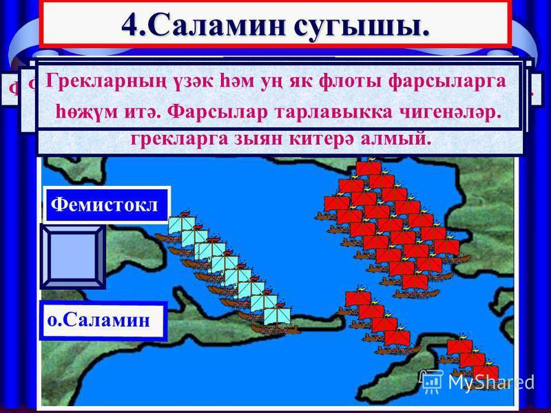 4.Саламин сугышы. АТТИКА о.Саламин Фемистокл Ксеркс Саламин сугышы б.э.к. 480 елның 27 сентябрендә була. Фарсыларның өч группага бүленгән 800 корабы була. Грекларның 2 линияга тезелгән 200 корабы була. Фемистокл фарсыларның суляк флангына һөҗүм итәрг
