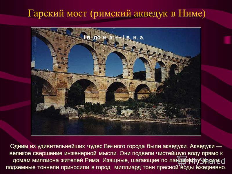 Гарский мост (римский акведук в Ниме) Одним из удивительнейших чудес Вечного города были акведуки. Акведуки великое свершение инженерной мысли. Они подвели чистейшую воду прямо к домам миллиона жителей Рима. Изящные, шагающие по ландшафту арки и подз