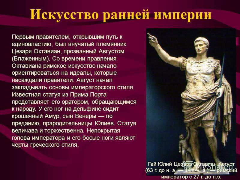 Искусство ранней империи Первым правителем, открывшим путь к единовластию, был внучатый племянник Цезаря Октавиан, прозванный Августом (Блаженным). Со времени правления Октавиана римское искусство начало ориентироваться на идеалы, которые насаждали п