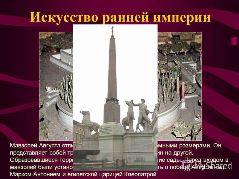 Искусство ранней империи Мавзолей Августа отличается от других гробниц огромными размерами. Он представляет собой три цилиндра, поставленные один на другой. Образовавшиеся террасы были превращены в висячие сады. Перед входом в мавзолей были установле