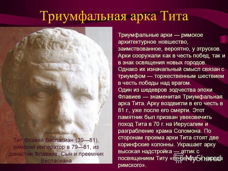 Триумфальная арка Тита Триумфальные арки римское архитектурное новшество, заимствованное, вероятно, у этрусков. Арки сооружали как в честь побед, так и в знак освящения новых городов. Однако их изначальный смысл связан с триумфом торжественным шестви