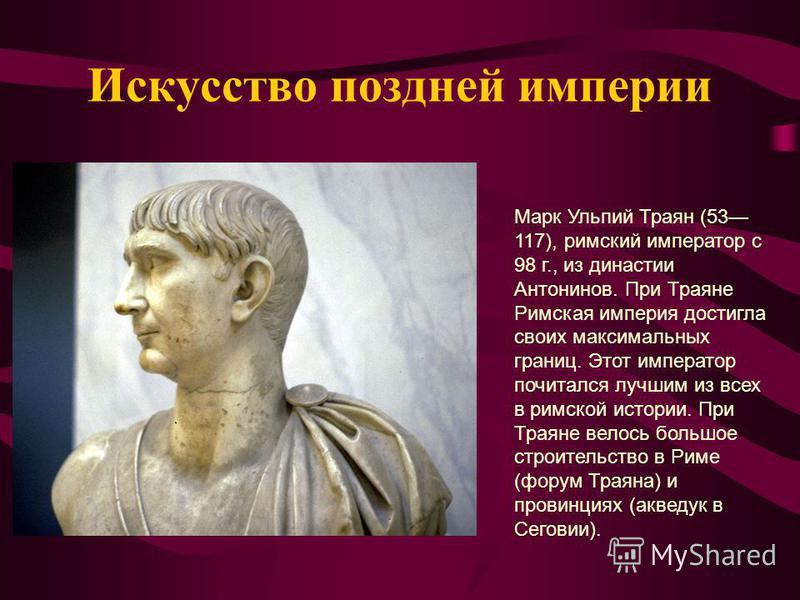 Искусство поздней империи Марк Ульпий Траян (53 117), римский император с 98 г., из династии Антонинов. При Траяне Римская империя достигла своих максимальных границ. Этот император почитался лучшим из всех в римской истории. При Траяне велось большо