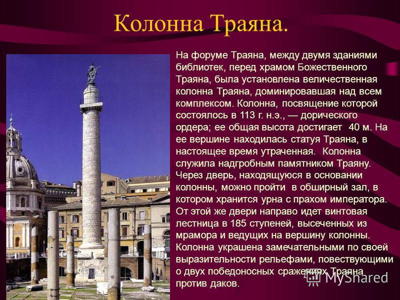 Колонна Траяна. На форуме Траяна, между двумя зданиями библиотек, перед храмом Божественного Траяна, была установлена величественная колонна Траяна, доминировавшая над всем комплексом. Колонна, посвящение которой состоялось в 113 г. н.э., дорического