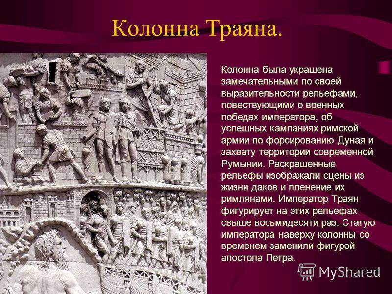 Колонна Траяна. Колонна была украшена замечательными по своей выразительности рельефами, повествующими о военных победах императора, об успешных кампаниях римской армии по форсированию Дуная и захвату территории современной Румынии. Раскрашенные рель