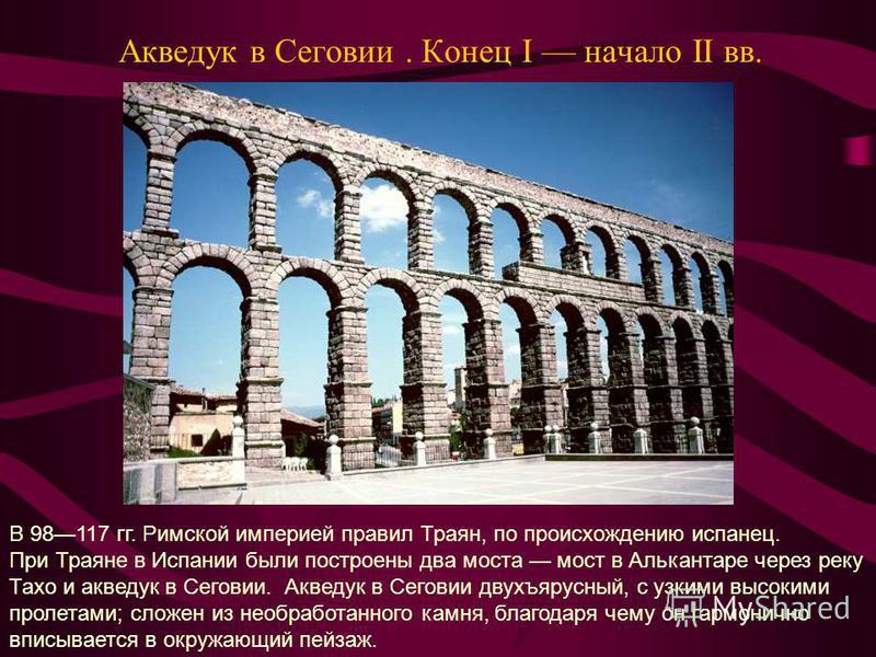 Акведук в Сеговии. Конец I начало II вв. В 98117 гг. Римской империей правил Траян, по происхождению испанец. При Траяне в Испании были построены два моста мост в Алькантаре через реку Тахо и акведук в Сеговии. Акведук в Сеговии двухъярусный, с узким