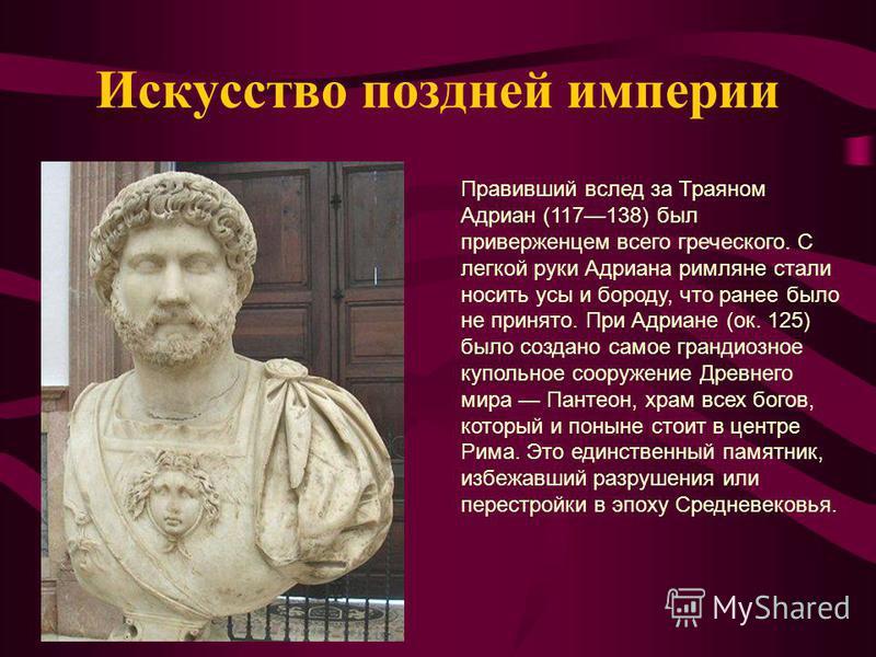 Искусство поздней империи Правивший вслед за Траяном Адриан (117138) был приверженцем всего греческого. С легкой руки Адриана римляне стали носить усы и бороду, что ранее было не принято. При Адриане (ок. 125) было создано самое грандиозное купольное