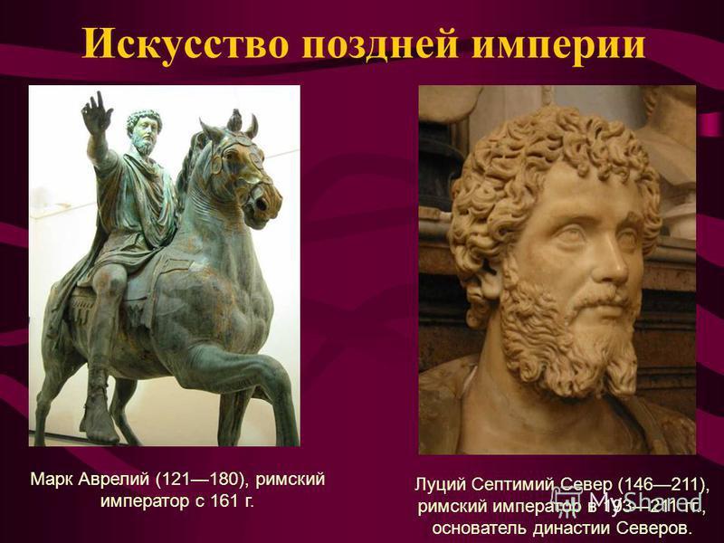 Искусство поздней империи Луций Септимий Север (146211), римский император в 193211 гг., основатель династии Северов. Марк Аврелий (121180), римский император с 161 г.