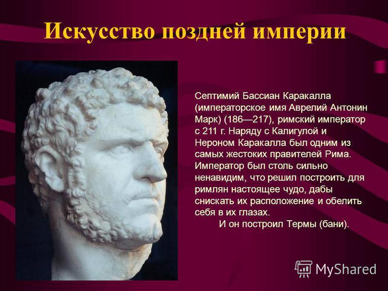 Искусство поздней империи Септимий Бассиан Каракалла (императорское имя Аврелий Антонин Марк) (186217), римский император с 211 г. Наряду с Калигулой и Нероном Каракалла был одним из самых жестоких правителей Рима. Император был столь сильно ненавиди