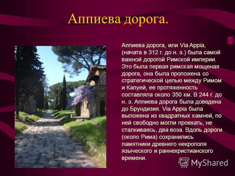 Аппиева дорога. Аппиева дорога, или Via Appia, (начата в 312 г. до н. э.) была самой важной дорогой Римской империи. Это была первая римская мощеная дорога, она была проложена со стратегической целью между Римом и Капуей, ее протяженность составляла