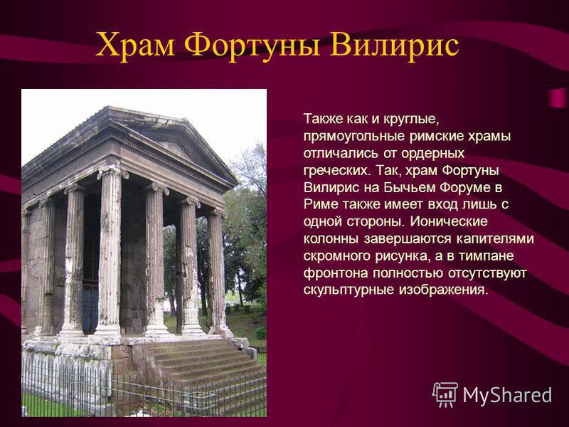 Храм Фортуны Вилирис Также как и круглые, прямоугольные римские храмы отличались от ордерных греческих. Так, храм Фортуны Вилирис на Бычьем Форуме в Риме также имеет вход лишь с одной стороны. Ионические колонны завершаются капителями скромного рисун