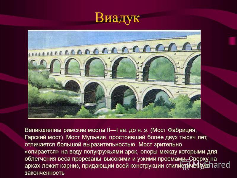 Виадук Великолепны римские мосты III вв. до н. э. (Мост Фабриция, Гарский мост). Мост Мульвия, простоявший более двух тысяч лет, отличается большой выразительностью. Мост зрительно «опирается» на воду полукружьями арок, опоры между которыми для облег