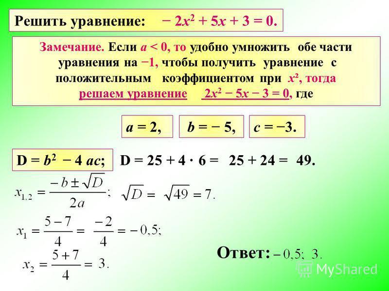 Решить уравнение: 2 х 2 + 5 х + 3 = 0. a = 2, D = b 2 4 ac; D = 25 + 4 Ответ: b = 5,c = 3. 6 = 49.25 + 24 = Замечание. Если а < 0, то удобно умножить обе части уравнения на 1, чтобы получить уравнение с положительным коэффициентом при х², тогда решае