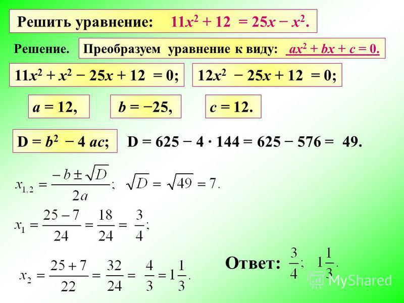 Решить уравнение: 11 х 2 + 12 = 25 х х 2. a = 12, D = b 2 4 ac; D = 625 4 Ответ: b = 25,c = 12. 144 = 49.625 576 = Преобразуем уравнение к виду: ах 2 + bх + c = 0. Решение. 11 х 2 + х 2 25 х + 12 = 0;12 х 2 25 х + 12 = 0;