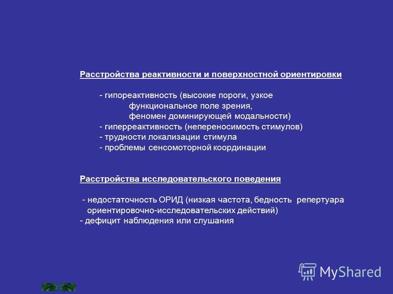 Расстройства реактивности и поверхностной ориентировки - гипореактивность (высокие пороги, узкое функциональное поле зрения, феномен доминирующей модальности) - гиперактивность (непереносимость стимулов) - трудности локализации стимула - проблемы сен