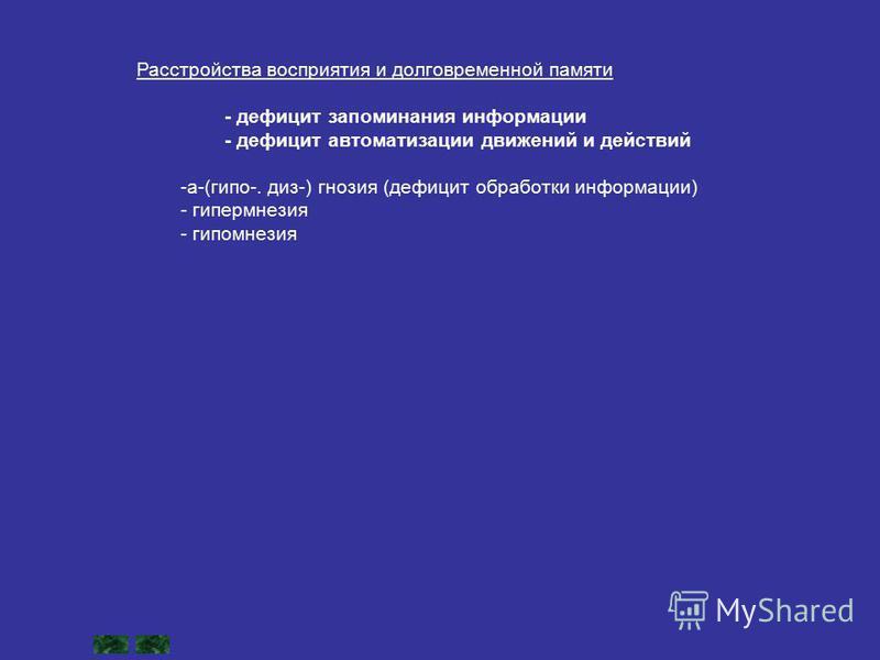 Расстройства восприятия и долговременной памяти - дефицит запоминания информации - дефицит автоматизации движений и действий -а-(гипо-. диз-) гнозия (дефицит обработки информации) - гипермнезия - гипомнезия