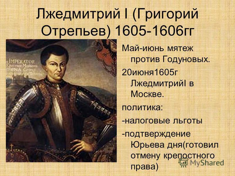 Лжедмитрий I (Григорий Отрепьев) 1605-1606 гг Май-июнь мятеж против Годуновых. 20 июня 1605 г ЛжедмитрийI в Москве. политика: -налоговые льготы -подтверждение Юрьева дня(готовил отмену крепостного права)