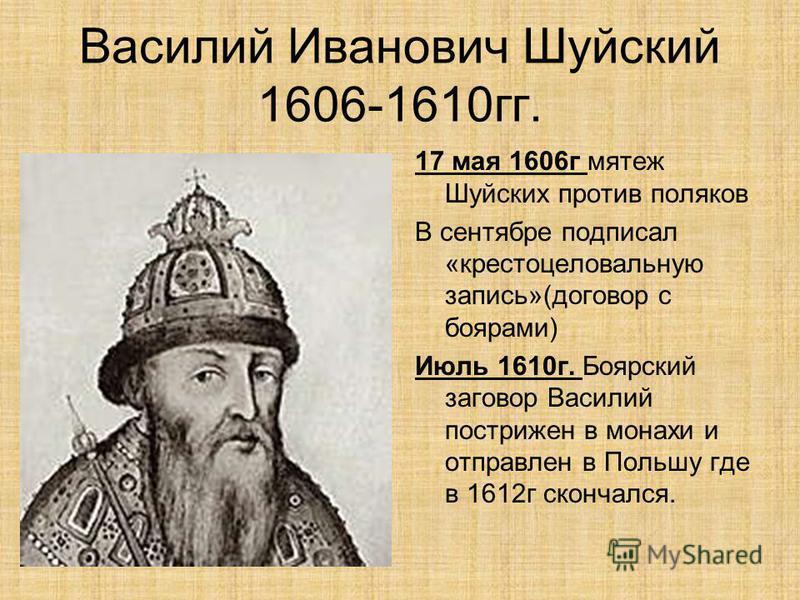 Василий Иванович Шуйский 1606-1610 гг. 17 мая 1606 г мятеж Шуйских против поляков В сентябре подписал «крестоцеловальную запись»(договор с боярами) Июль 1610 г. Боярский заговор Василий пострижен в монахи и отправлен в Польшу где в 1612 г скончался.
