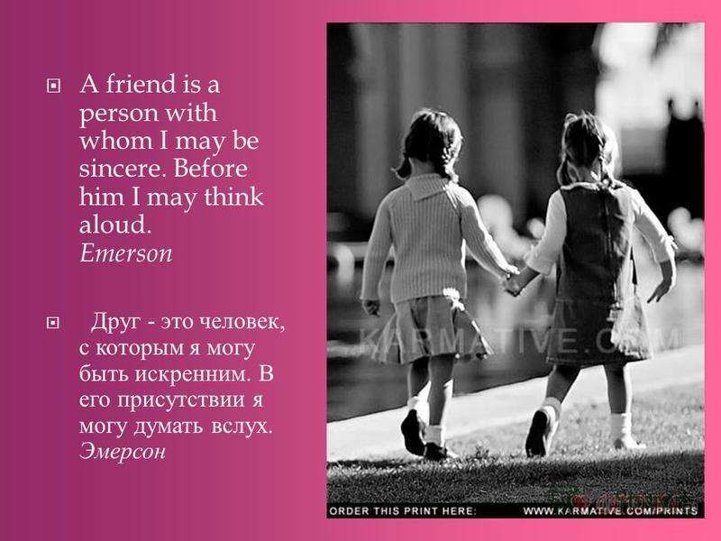 A friend is a person with whom I may be sincere. Before him I may think aloud. Emerson Друг - это человек, с которым я могу быть искренним. В его присутствии я могу думать вслух. Эмерсон