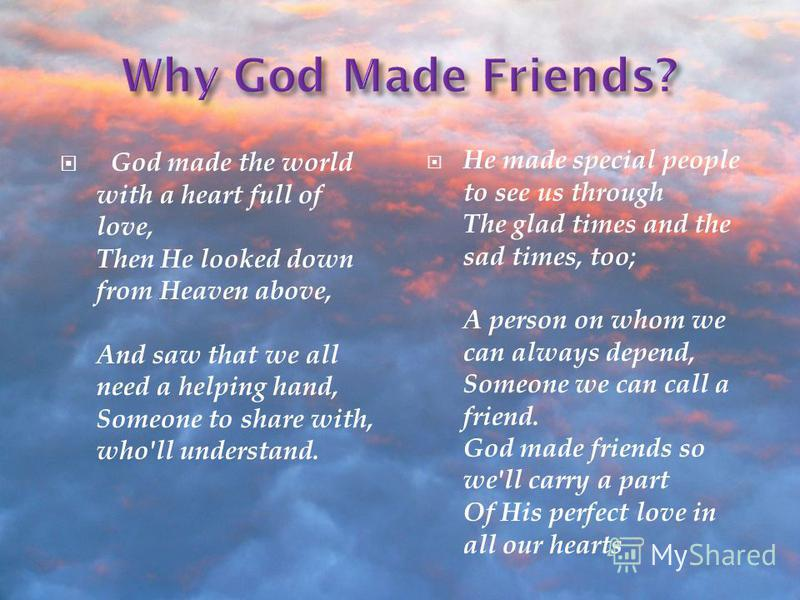 God made the world with a heart full of love, Then He looked down from Heaven above, And saw that we all need a helping hand, Someone to share with, who'll understand. He made special people to see us through The glad times and the sad times, too; A
