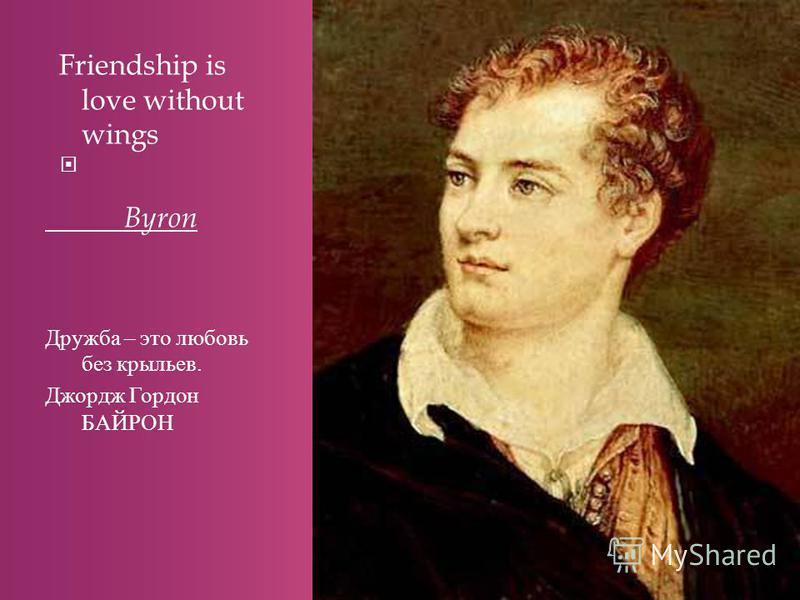 Friendship is love without wings Byron Дружба – это любовь без крыльев. Джордж Гордон БАЙРОН