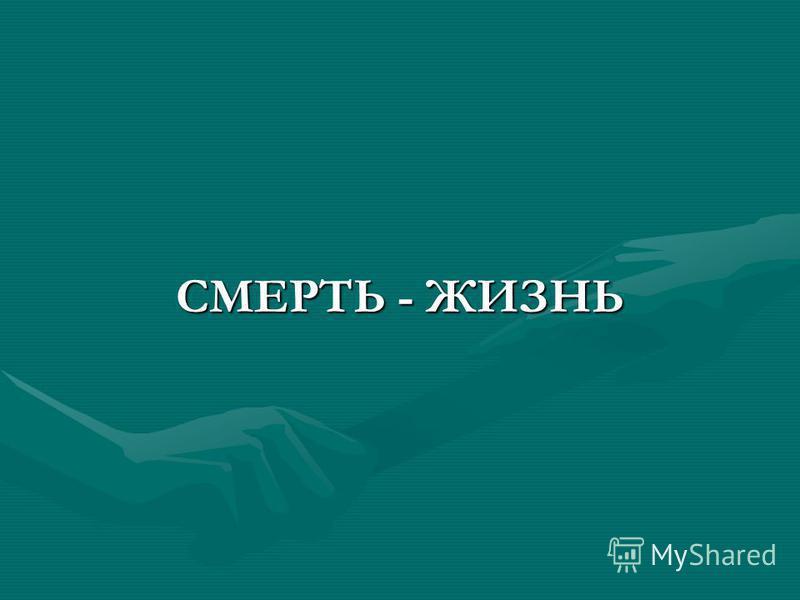 СМЕРТЬ - ЖИЗНЬ