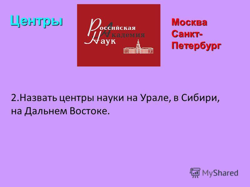 Москва Санкт- Петербург Центры 2. Назвать центры науки на Урале, в Сибири, на Дальнем Востоке.