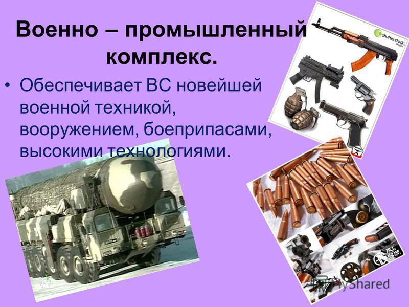Военно – промышленный комплекс. Обеспечивает ВС новейшей военной техникой, вооружением, боеприпасами, высокими технологиями.