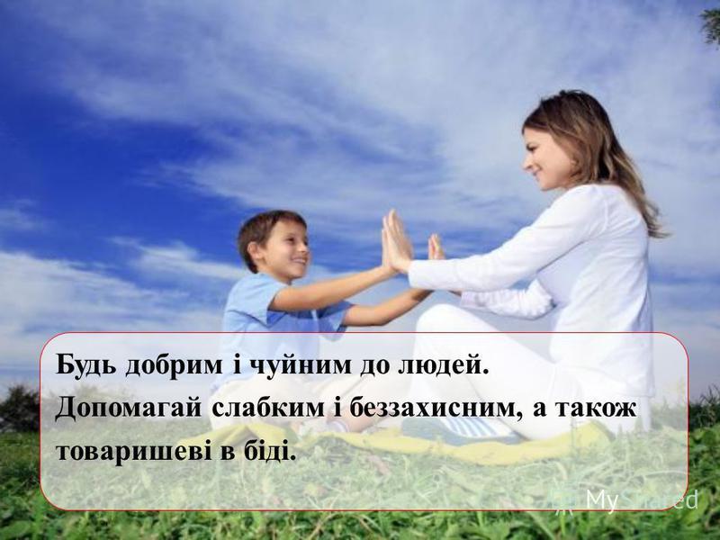 Будь добрим і чуйним до людей. Допомагай слабким і беззахисним, а також товаришеві в біді.
