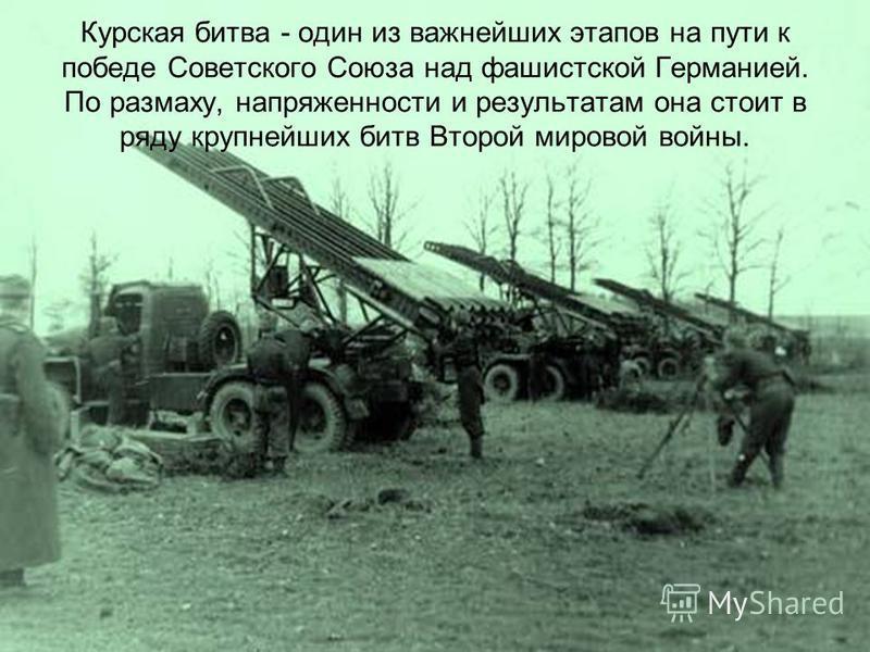 Курская битва - один из важнейших этапов на пути к победе Советского Союза над фашистской Германией. По размаху, напряженности и результатам она стоит в ряду крупнейших битв Второй мировой войны.