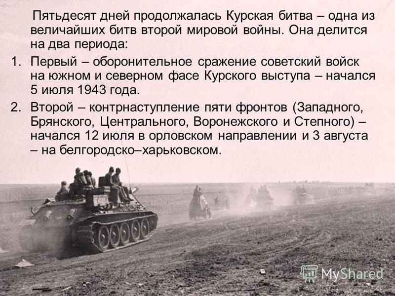 Пятьдесят дней продолжалась Курская битва – одна из величайших битв второй мировой войны. Она делится на два периода: 1. Первый – оборонительное сражение советский войск на южном и северном фасе Курского выступа – начался 5 июля 1943 года. 2. Второй