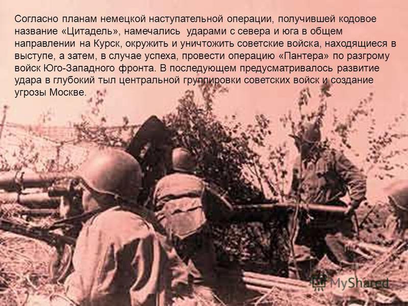 Согласно планам немецкой наступательной операции, получившей кодовое название «Цитадель», намечались ударами с севера и юга в общем направлении на Курск, окружить и уничтожить советские войска, находящиеся в выступе, а затем, в случае успеха, провест