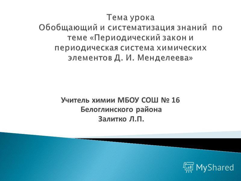 Учитель химии МБОУ СОШ 16 Белоглинского района Залитко Л.П.