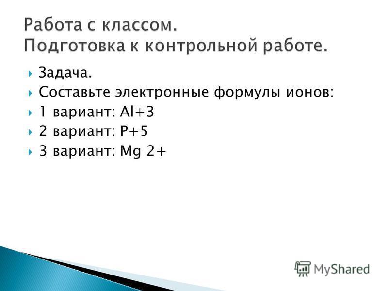 Задача. Составьте электронные формулы ионов: 1 вариант: Al+3 2 вариант: P+5 3 вариант: Mg 2+