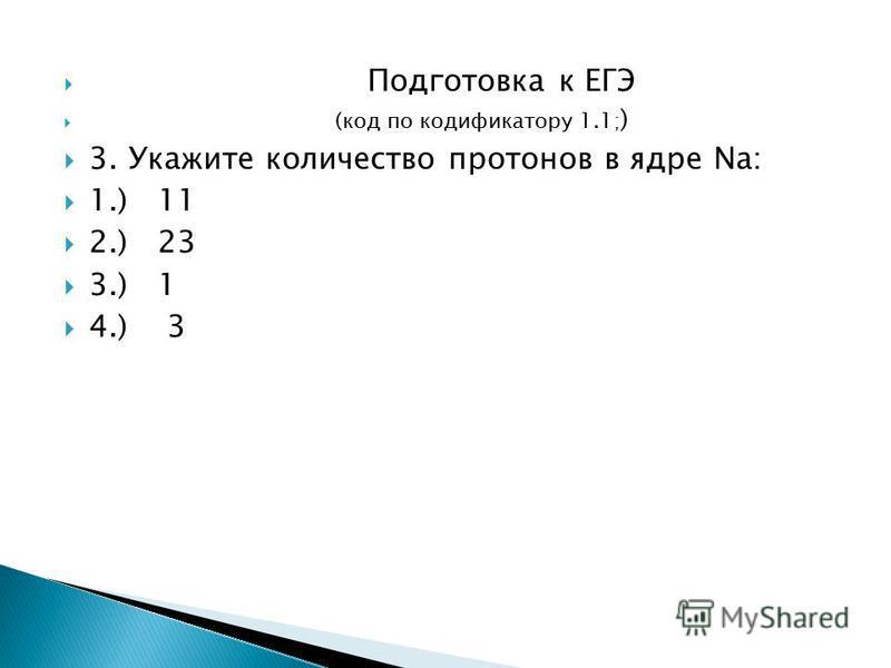 Подготовка к ЕГЭ (код по кодификатору 1.1; ) 3. Укажите количество протонов в ядре Na: 1.) 11 2.) 23 3.) 1 4.) 3