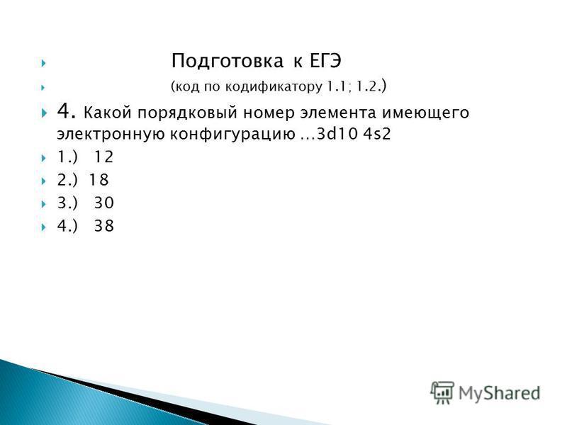 Подготовка к ЕГЭ (код по кодификатору 1.1; 1.2. ) 4. Какой порядковый номер элемента имеющего электронную конфигурацию …3d10 4s2 1.) 12 2.) 18 3.) 30 4.) 38