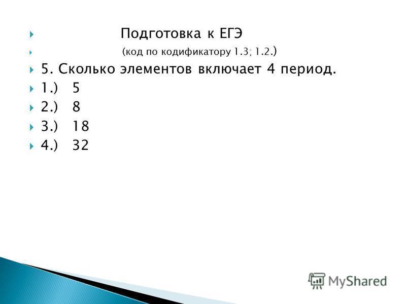 Подготовка к ЕГЭ (код по кодификатору 1.3; 1.2. ) 5. Сколько элементов включает 4 период. 1.) 5 2.) 8 3.) 18 4.) 32